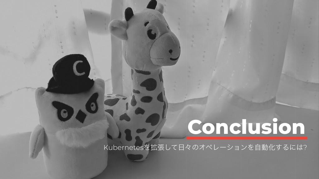 Conclusion KubernetesΛ֦ுͯ͠ʑͷΦϖϨʔγϣϯΛࣗಈԽ͢Δʹ?