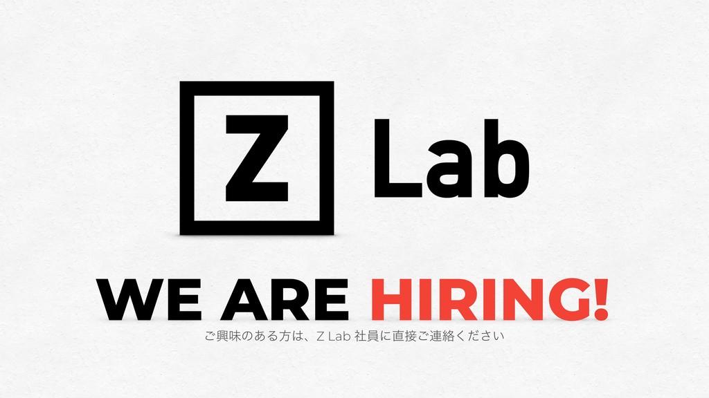 WE ARE HIRING! ͝ڵຯͷ͋ΔํɺZ Lab ࣾһʹ͝࿈བྷ͍ͩ͘͞