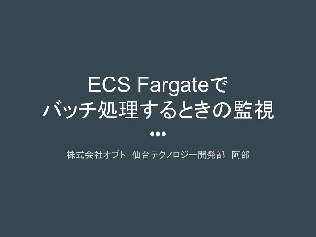 ECS Fargateで バッチ処理するときの監視 株式会社オプト 仙台テクノロジー開発部 阿部