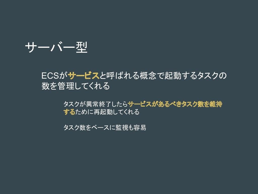 サーバー型 ECSがサービスと呼ばれる概念で起動するタスクの 数を管理してくれる タスクが異常...