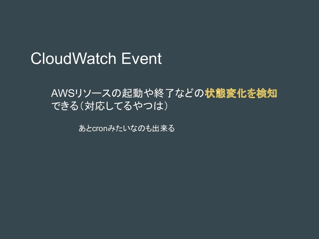 CloudWatch Event AWSリソースの起動や終了などの状態変化を検知 できる(対応...