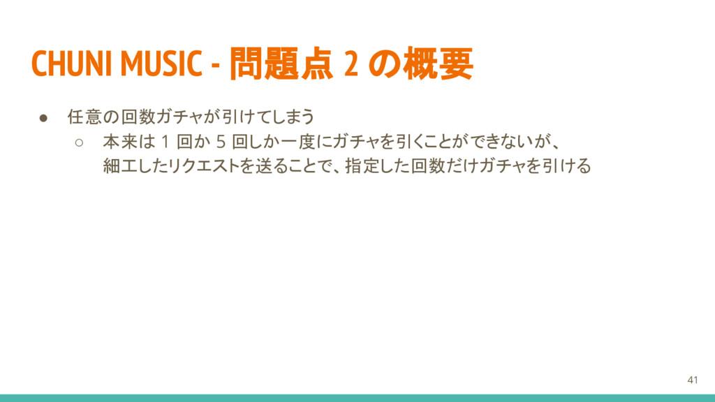 CHUNI MUSIC - 問題点 2 の概要 ● 任意の回数ガチャが引けてしまう ○ 本来は...