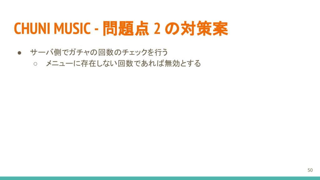 CHUNI MUSIC - 問題点 2 の対策案 ● サーバ側でガチャの回数のチェックを行う ...
