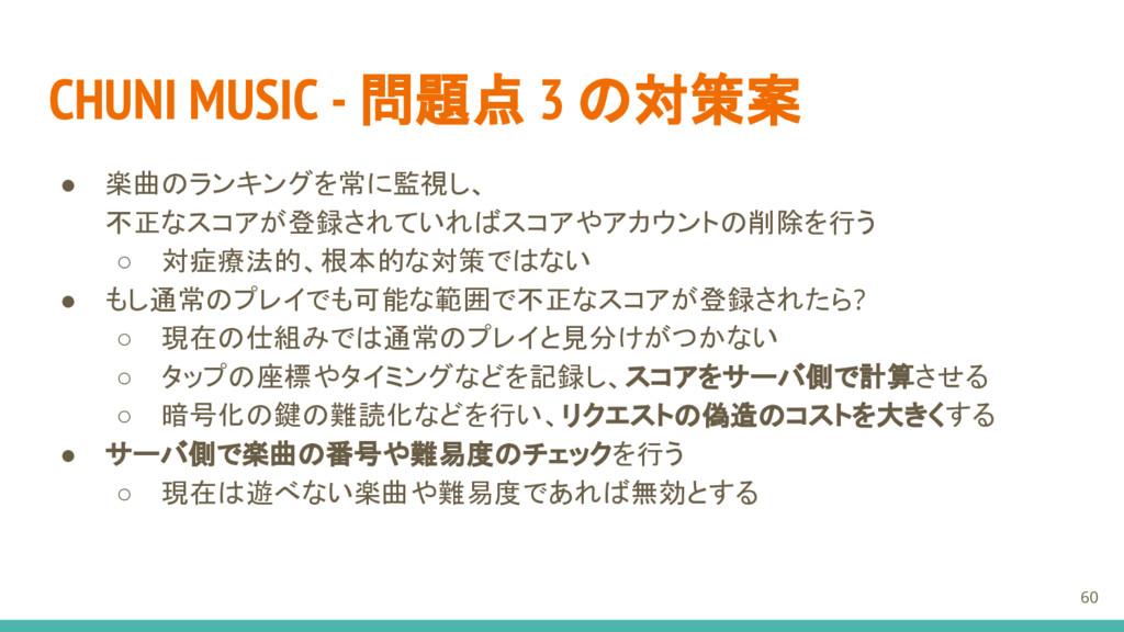 CHUNI MUSIC - 問題点 3 の対策案 ● 楽曲のランキングを常に監視し、 不正なス...