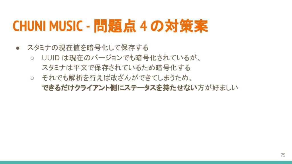 CHUNI MUSIC - 問題点 4 の対策案 ● スタミナの現在値を暗号化して保存する ○...