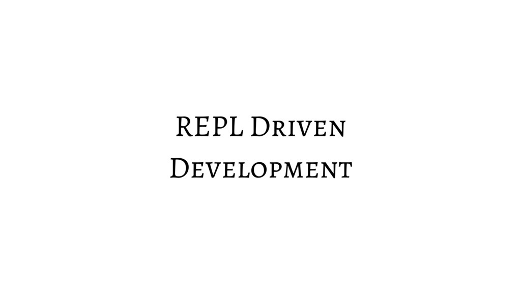 REPL Driven Development