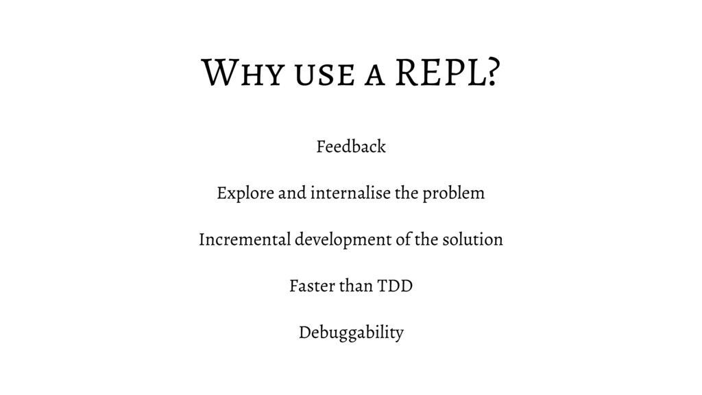 Why use a REPL? Feedback Explore and internalis...