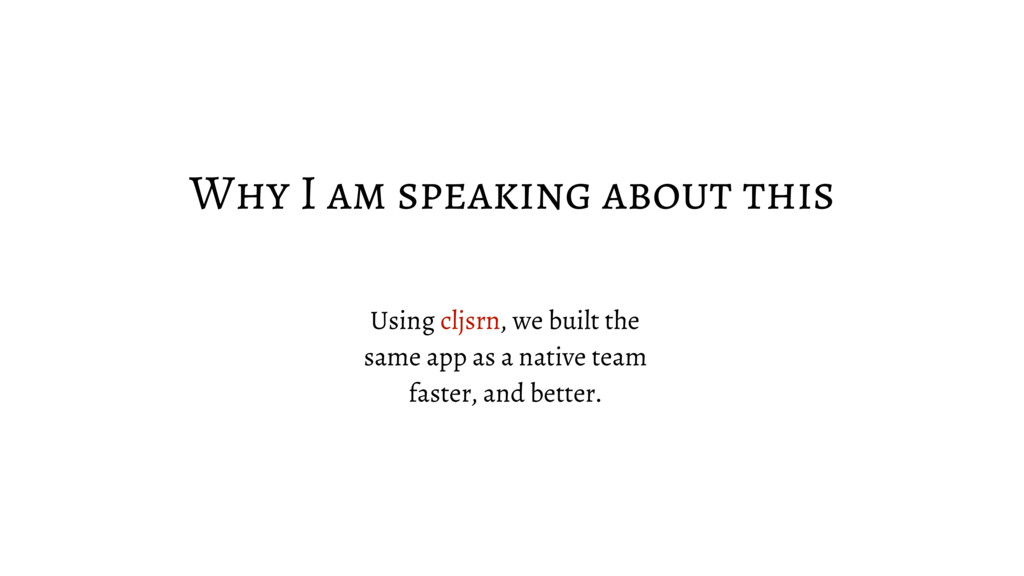 Why I am speaking about this Using cljsrn, we b...
