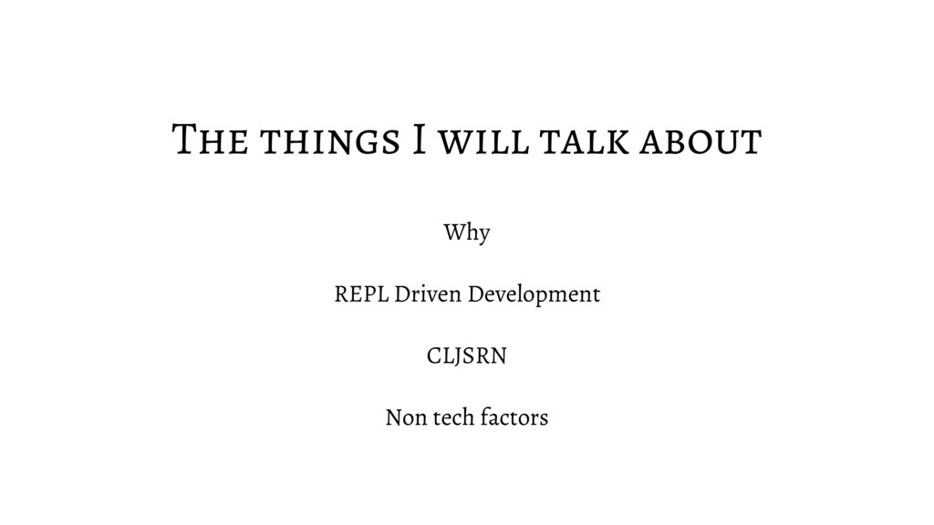 The things I will talk about Why REPL Driven De...