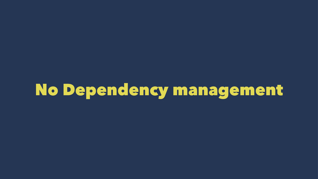 No Dependency management