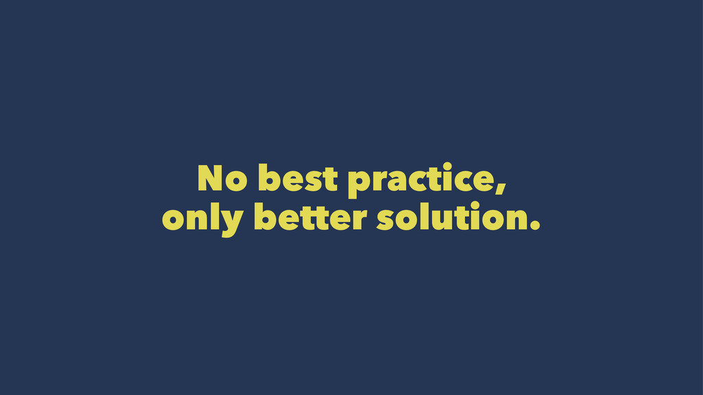 No best practice, only better solution.