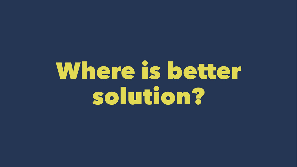 Where is better solution?