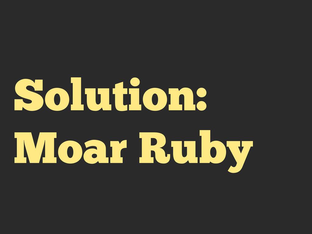 Solution: Moar Ruby