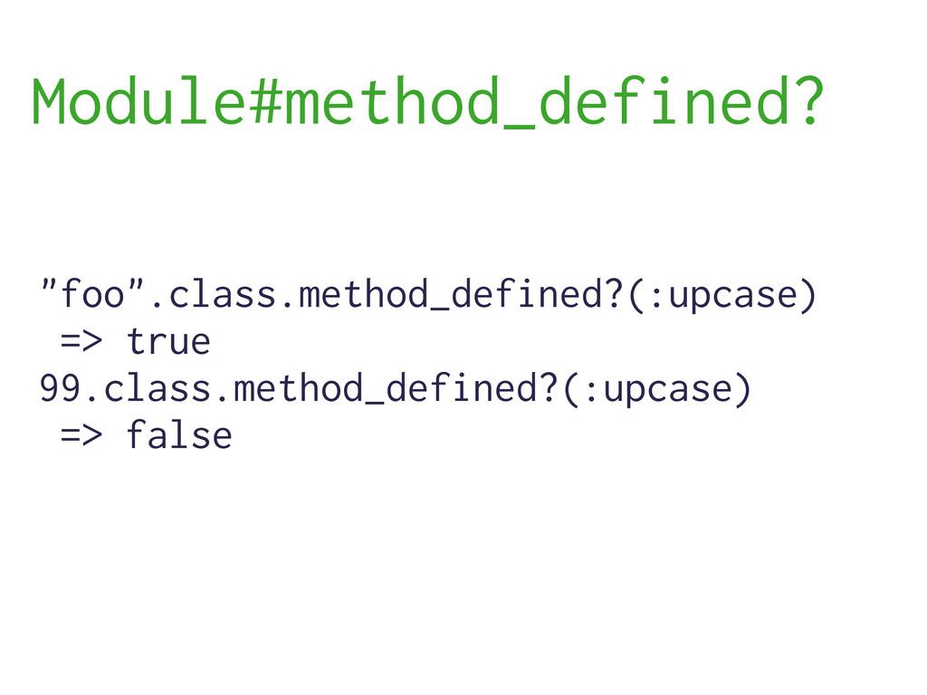 """foo"".class.method_defined?(:upcase) => true 99..."