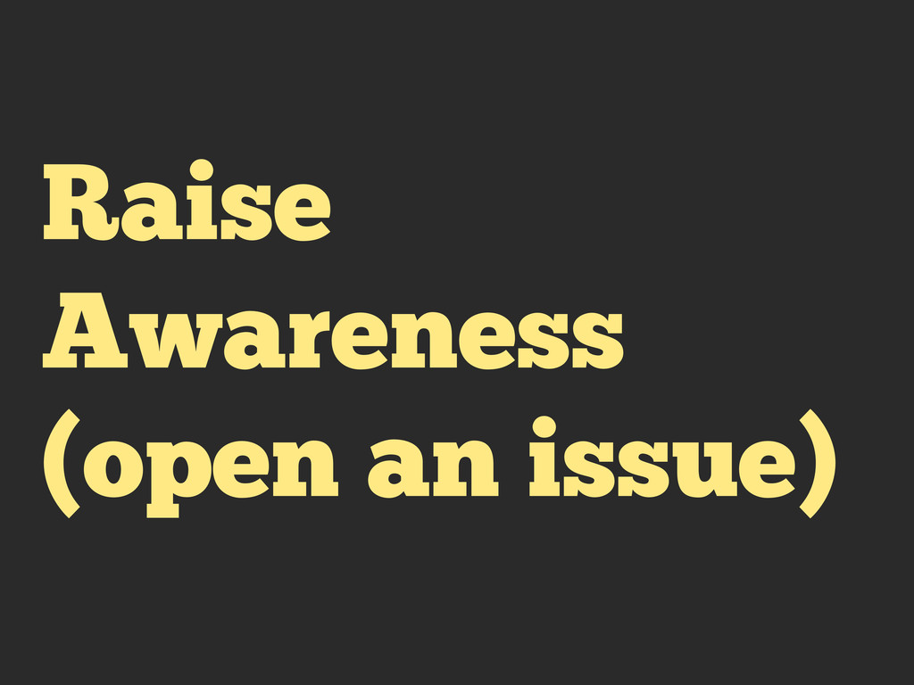 Raise Awareness (open an issue)