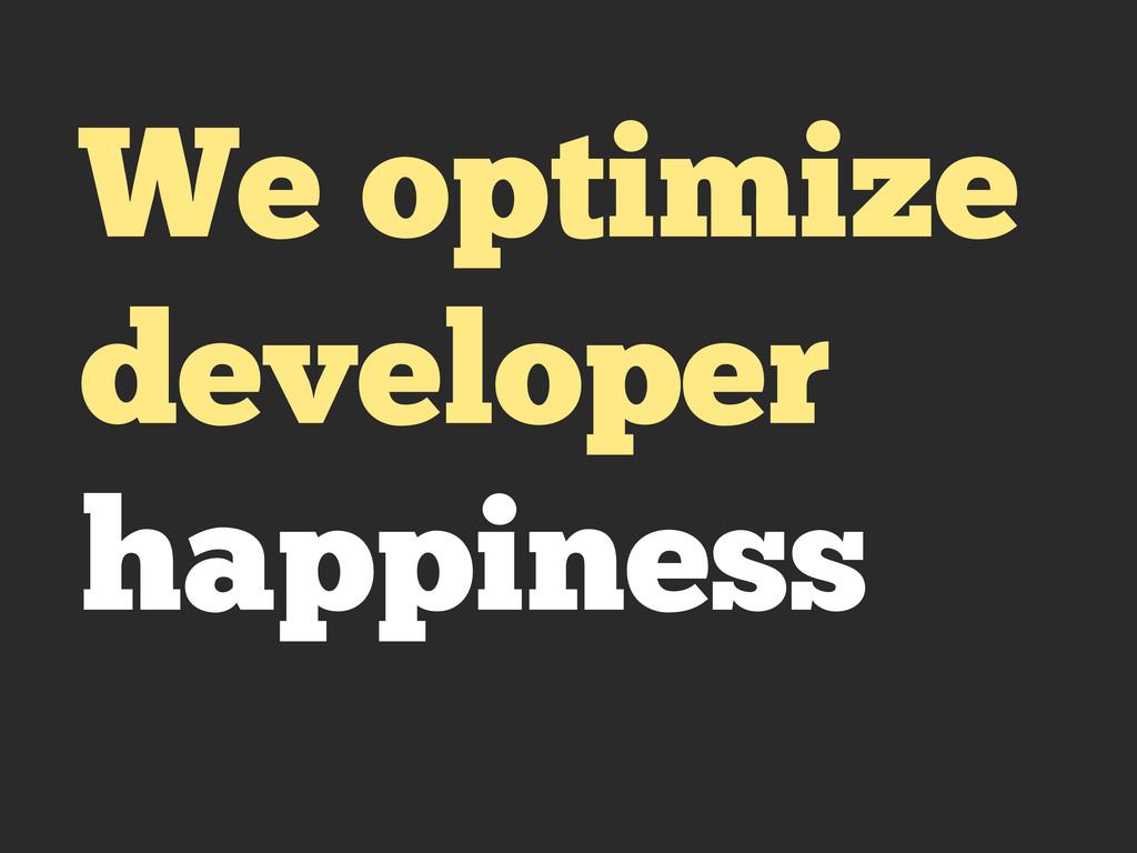 We optimize developer happiness