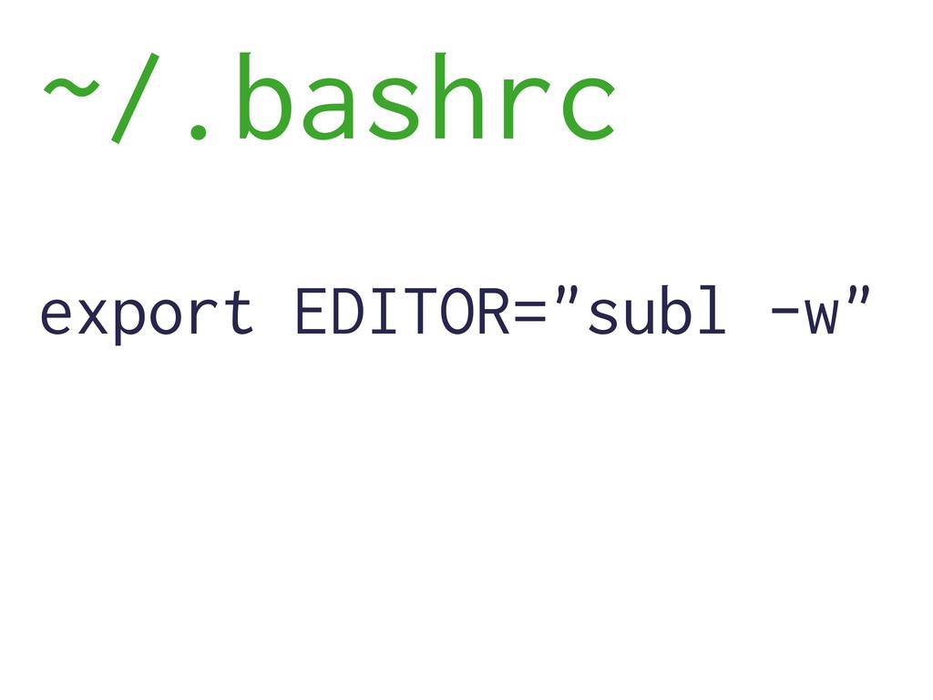 """~/.bashrc export EDITOR=""""subl -w"""""""