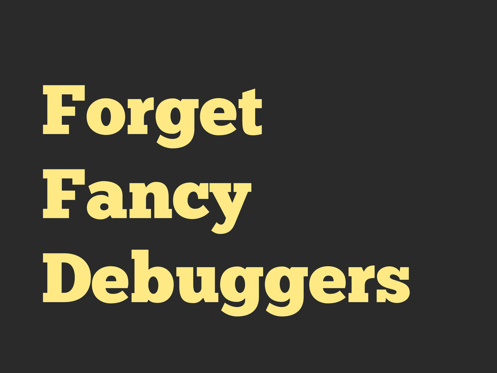 Forget Fancy Debuggers