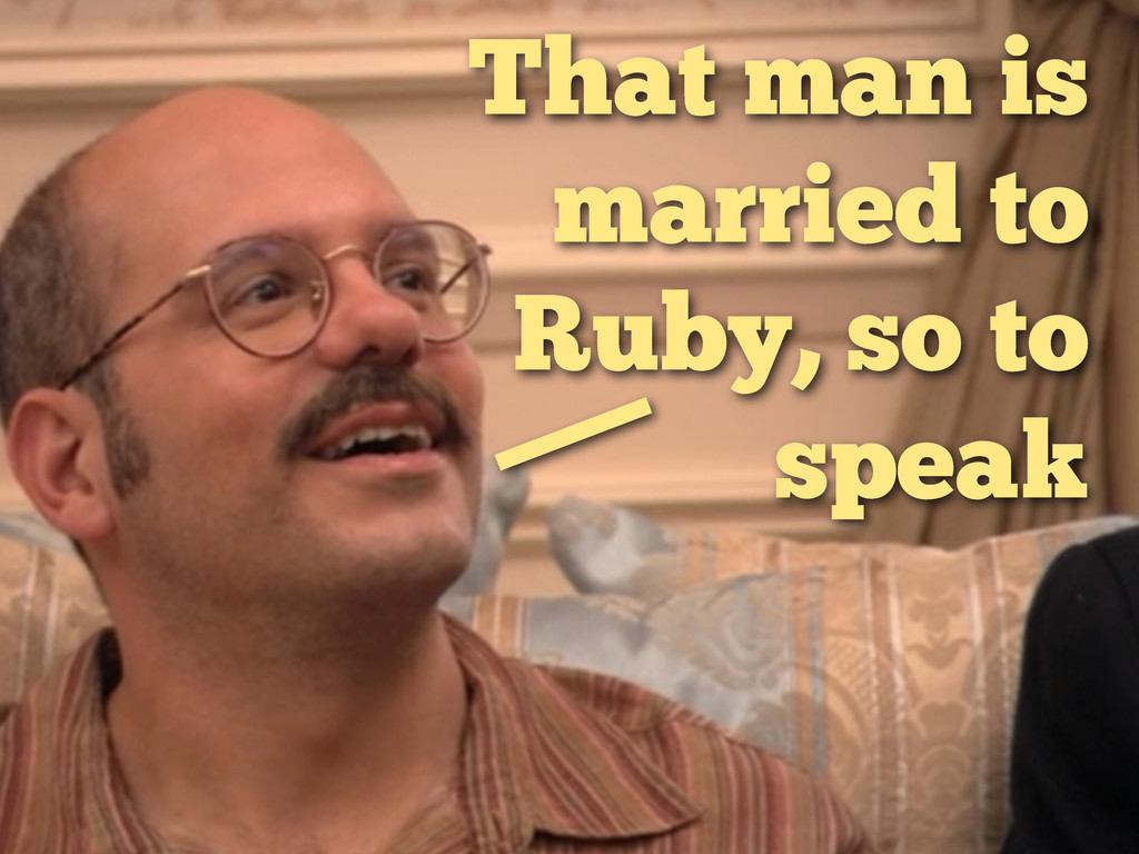 That man is married to Ruby, so to speak