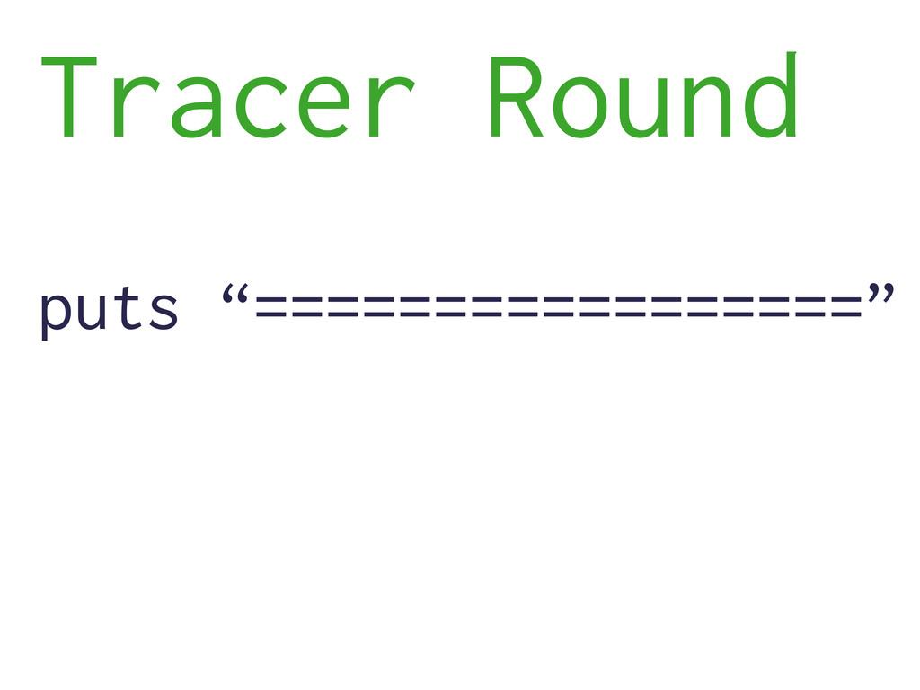"puts ""================="" Tracer Round"