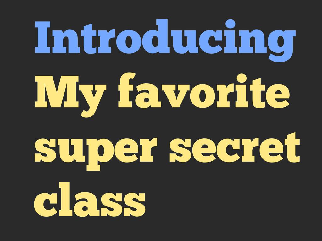 Introducing My favorite super secret class