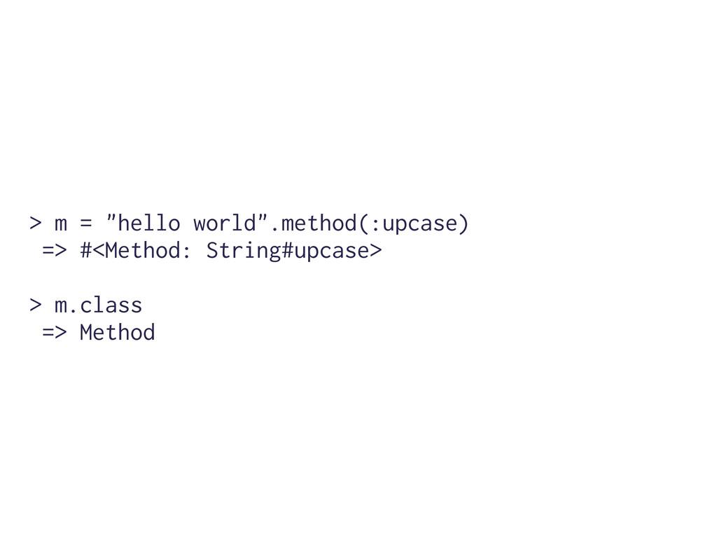 "> m = ""hello world"".method(:upcase) => #<Method..."
