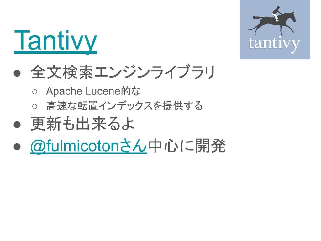 Tantivy ● 全文検索エンジンライブラリ ○ Apache Lucene的な ○ 高速な...