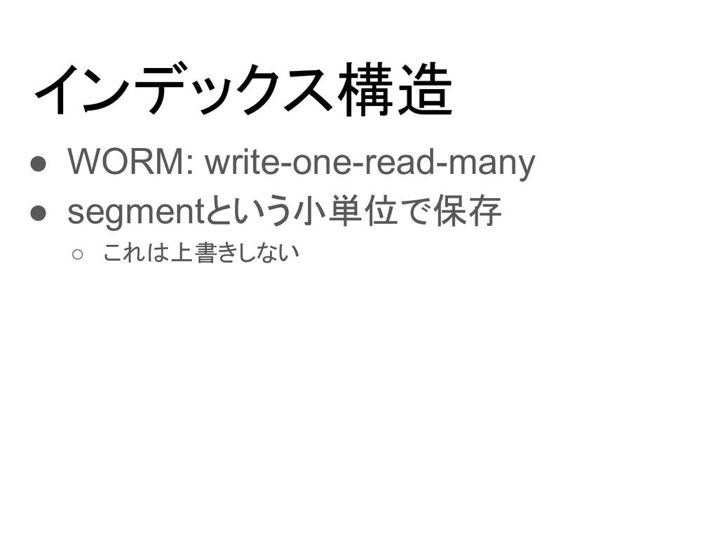 インデックス構造 ● WORM: write-one-read-many ● segmentと...