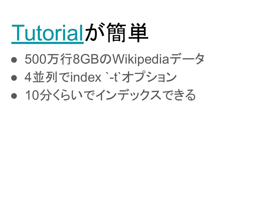 Tutorialが簡単 ● 500万行8GBのWikipediaデータ ● 4並列でindex...