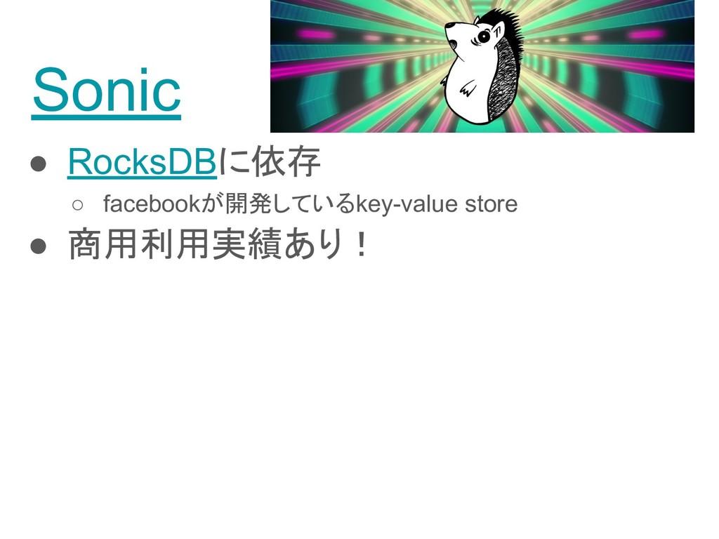 Sonic ● RocksDBに依存 ○ facebookが開発しているkey-value s...