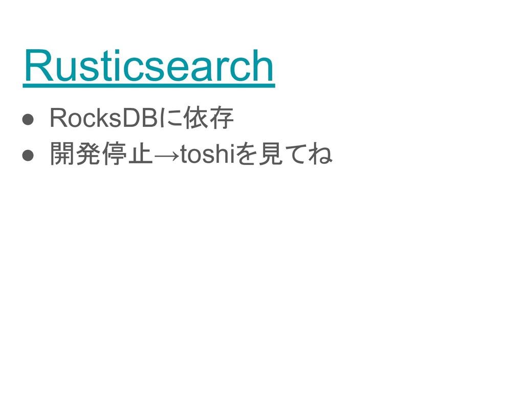 Rusticsearch ● RocksDBに依存 ● 開発停止→toshiを見てね