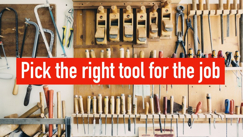 Pick the right tool for the job