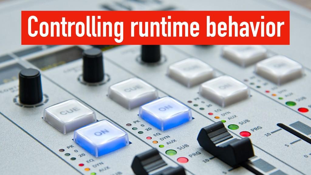 Controlling runtime behavior