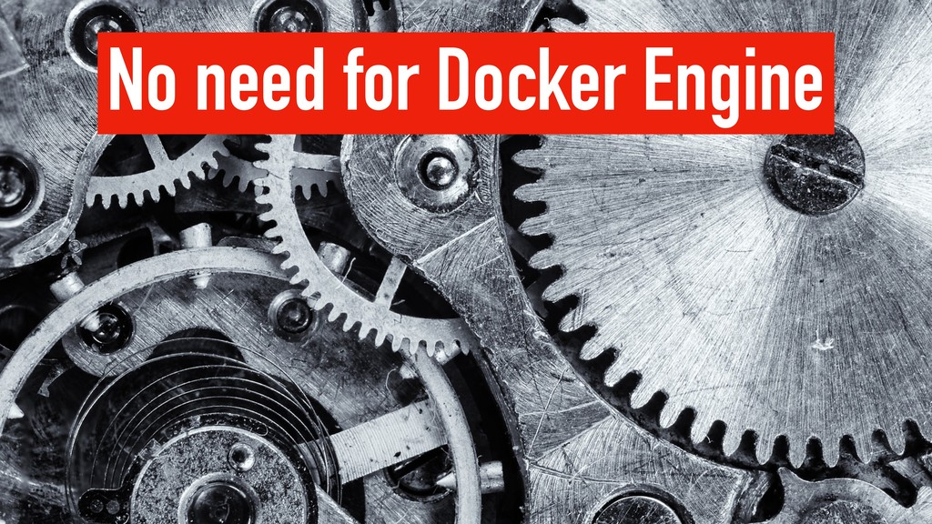 No need for Docker Engine
