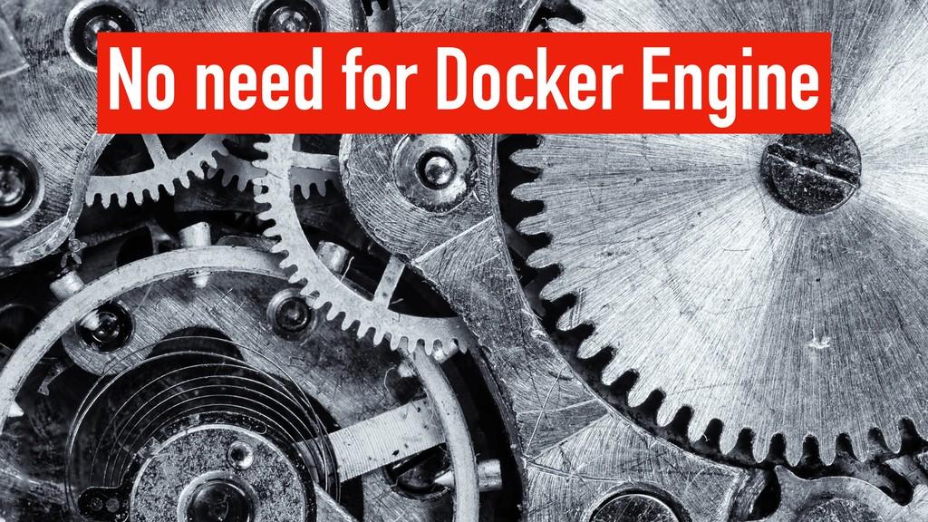 No need for Docker Engine