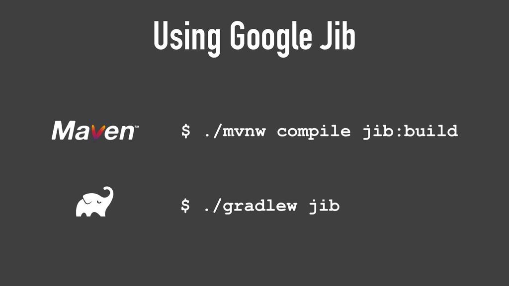 Using Google Jib $ ./gradlew jib $ ./mvnw compi...