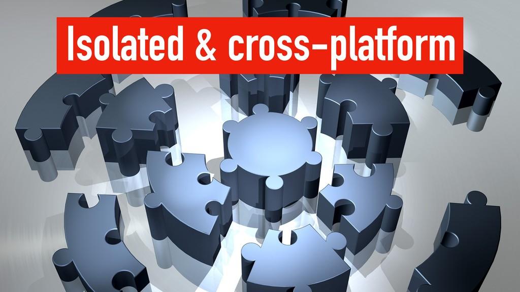 Isolated & cross-platform