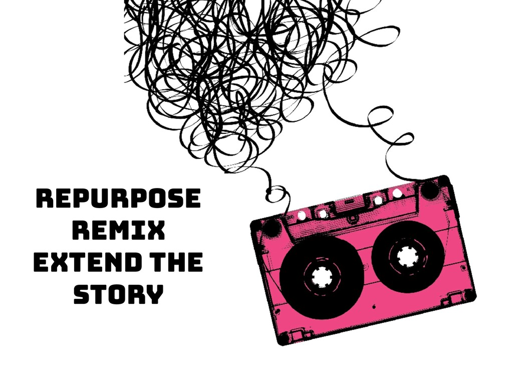 Repurpose Remix Extend the Story