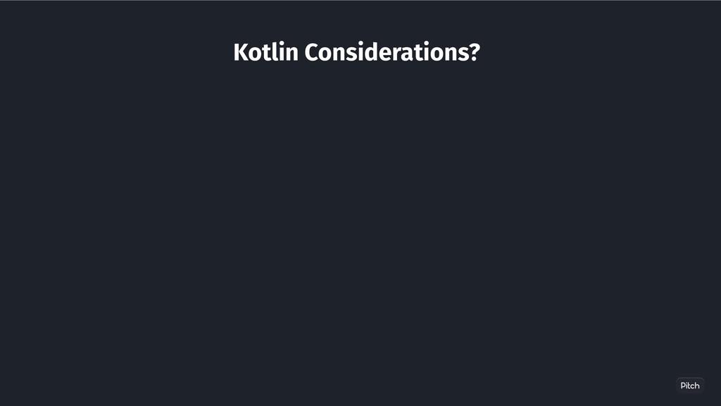 Kotlin Considerations?
