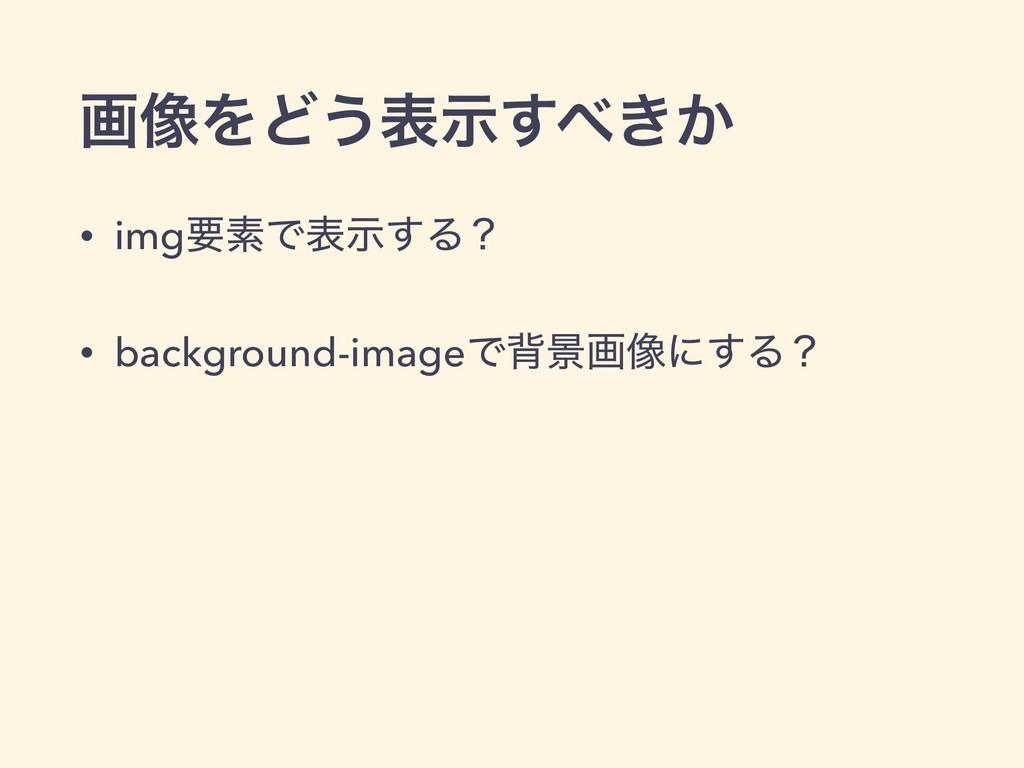 ը૾ΛͲ͏ද͖͔ࣔ͢ • imgཁૉͰදࣔ͢Δʁ • background-imageͰഎܠ...
