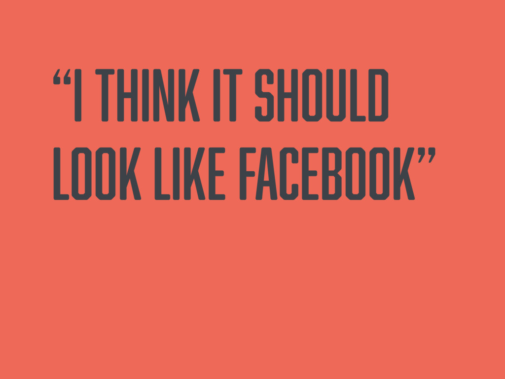 """""""I think it should look like facebook"""""""