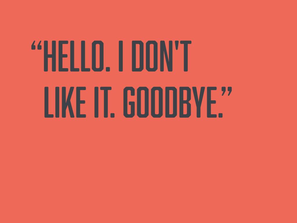 """Hello. I don't like it. Goodbye."""