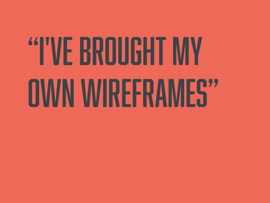"""""""I've brought my own wireframes"""""""