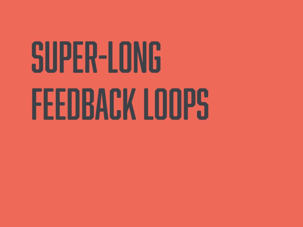 Super-long feedback loops