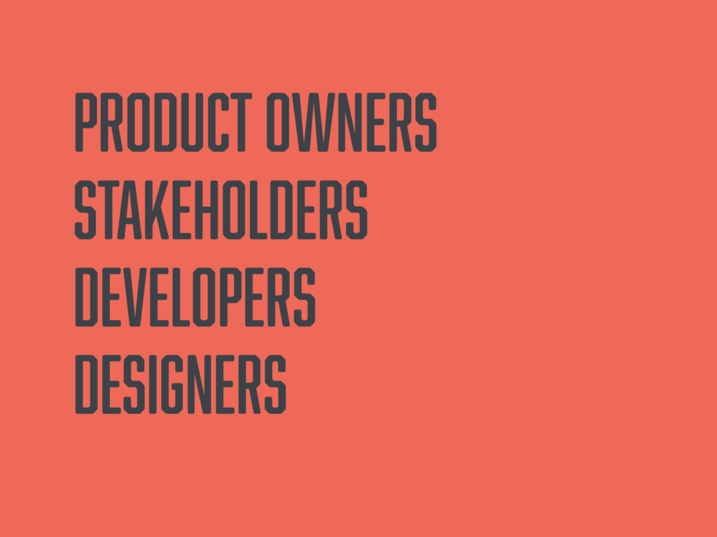 Product owners Stakeholders Developers Designers