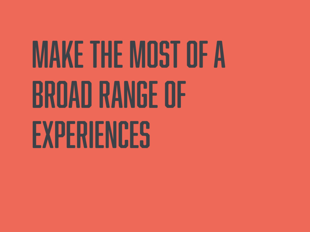Make the most of a broad range of experiences