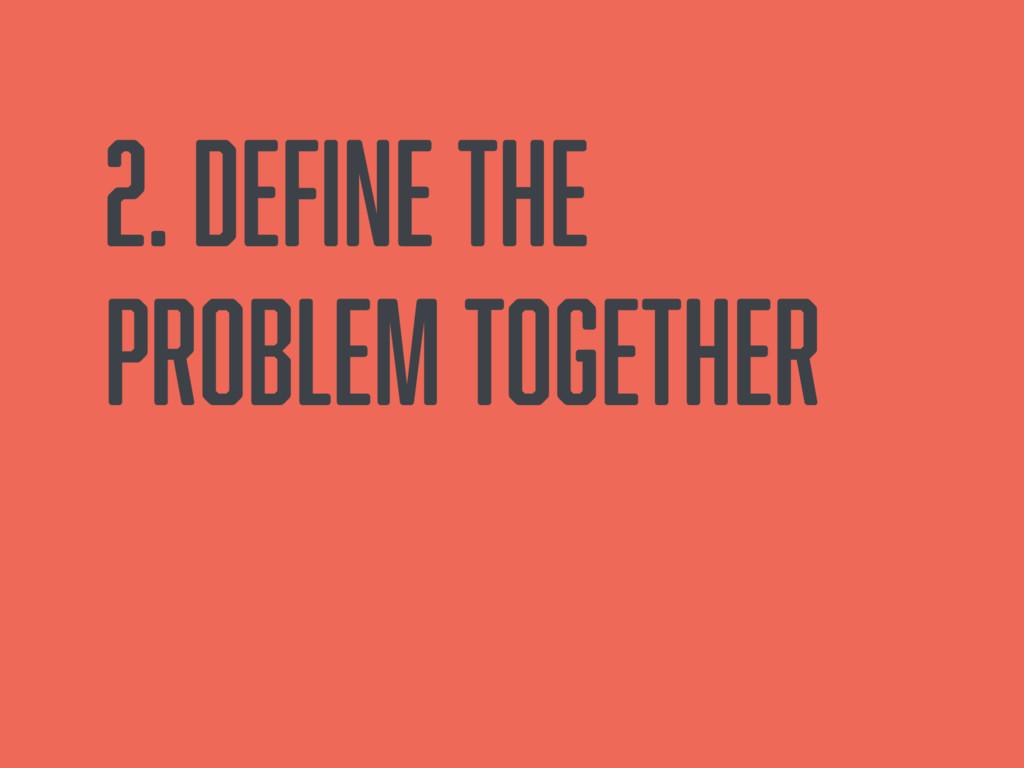 2. Define the problem together