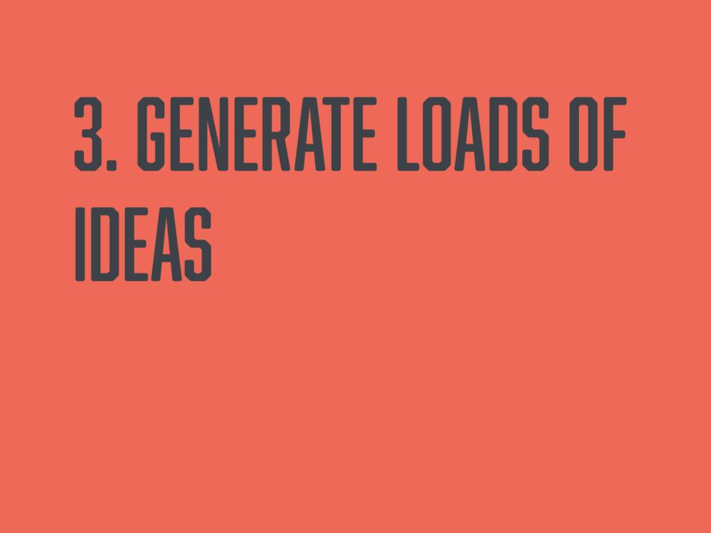 3. Generate loads of ideas