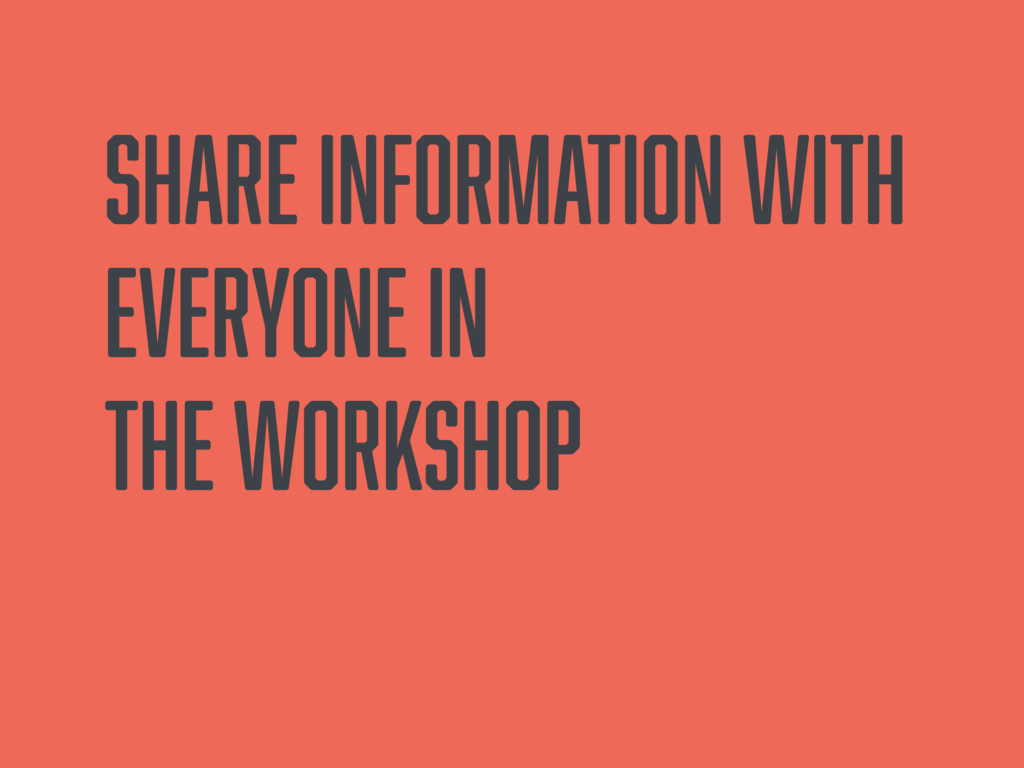 Share information with everyone in the workshop