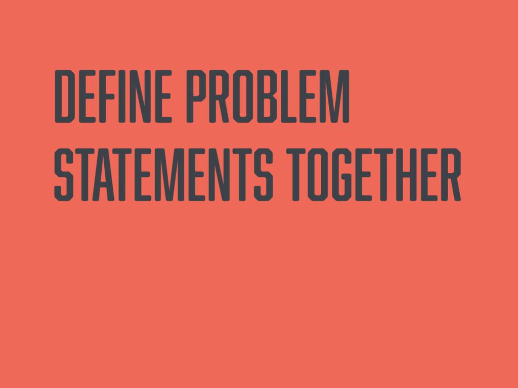 Define problem statements together